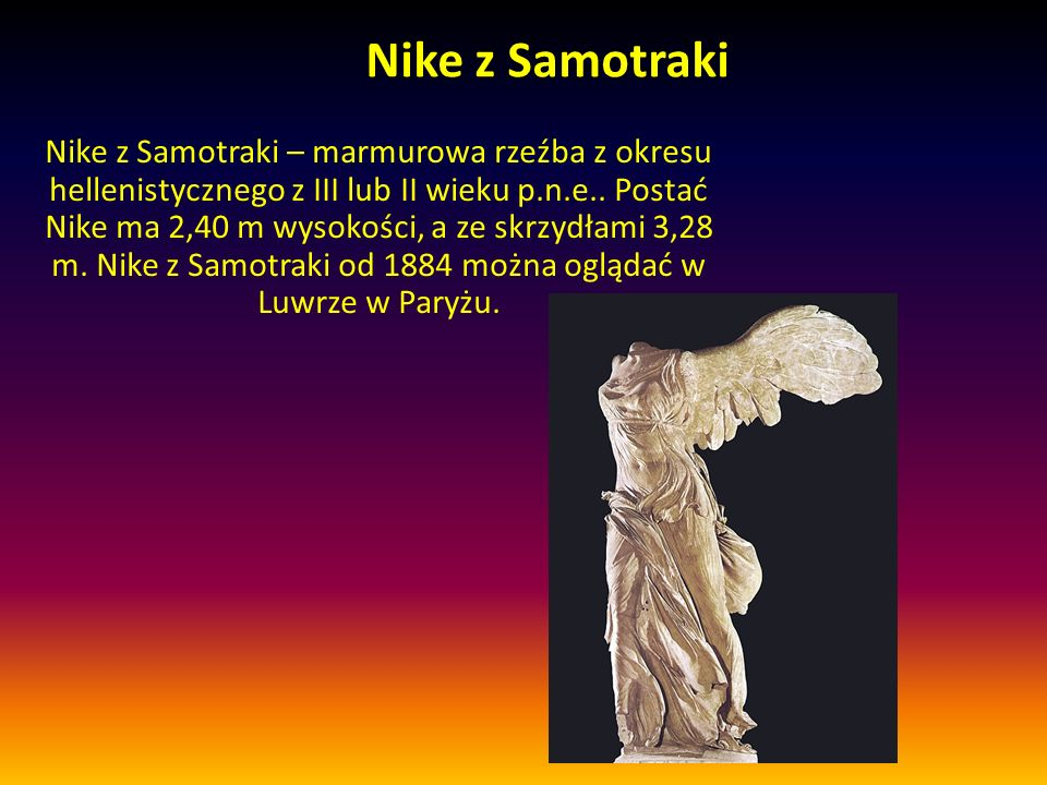 Nike z Samotraki Nike z Samotraki – marmurowa rzeźba z okresu hellenistycznego z III lub II wieku p.n.e..