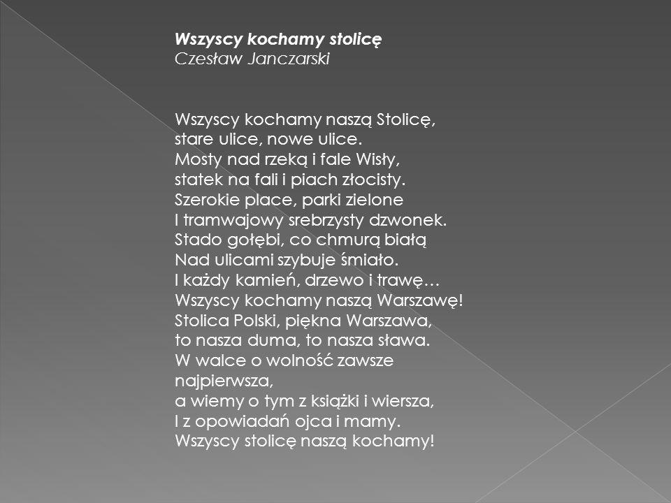 Wszyscy kochamy stolicę Czesław Janczarski Wszyscy kochamy naszą Stolicę, stare ulice, nowe ulice.