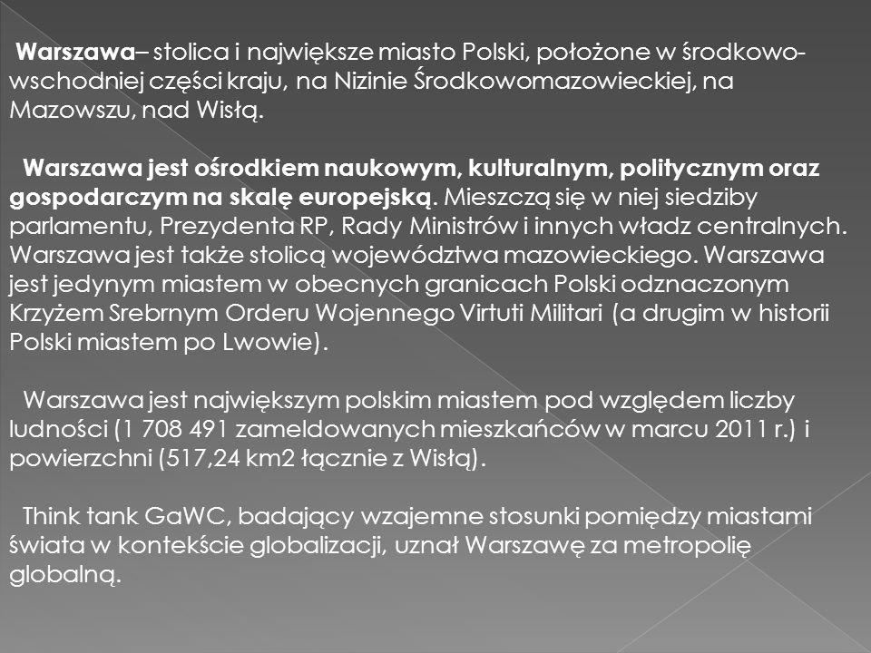 Warszawa – stolica i największe miasto Polski, położone w środkowo- wschodniej części kraju, na Nizinie Środkowomazowieckiej, na Mazowszu, nad Wisłą.