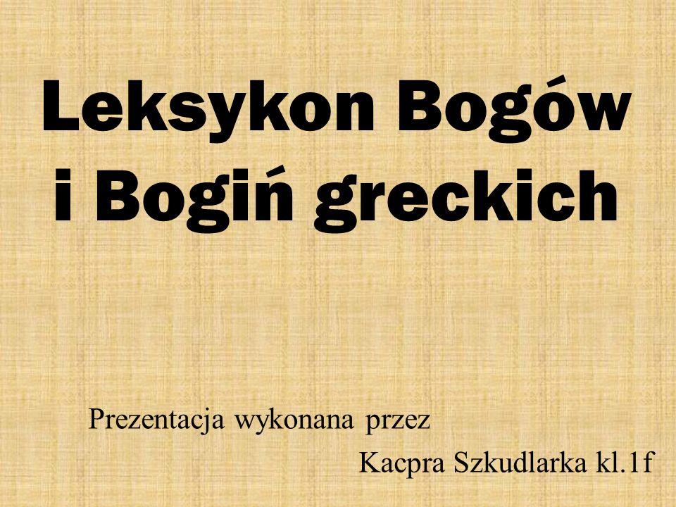 Leksykon Bogów i Bogiń greckich Prezentacja wykonana przez Kacpra Szkudlarka kl.1f
