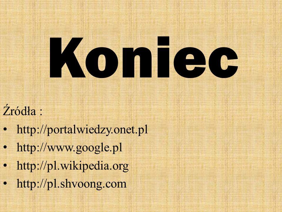 Koniec Źródła : http://portalwiedzy.onet.pl http://www.google.pl http://pl.wikipedia.org http://pl.shvoong.com