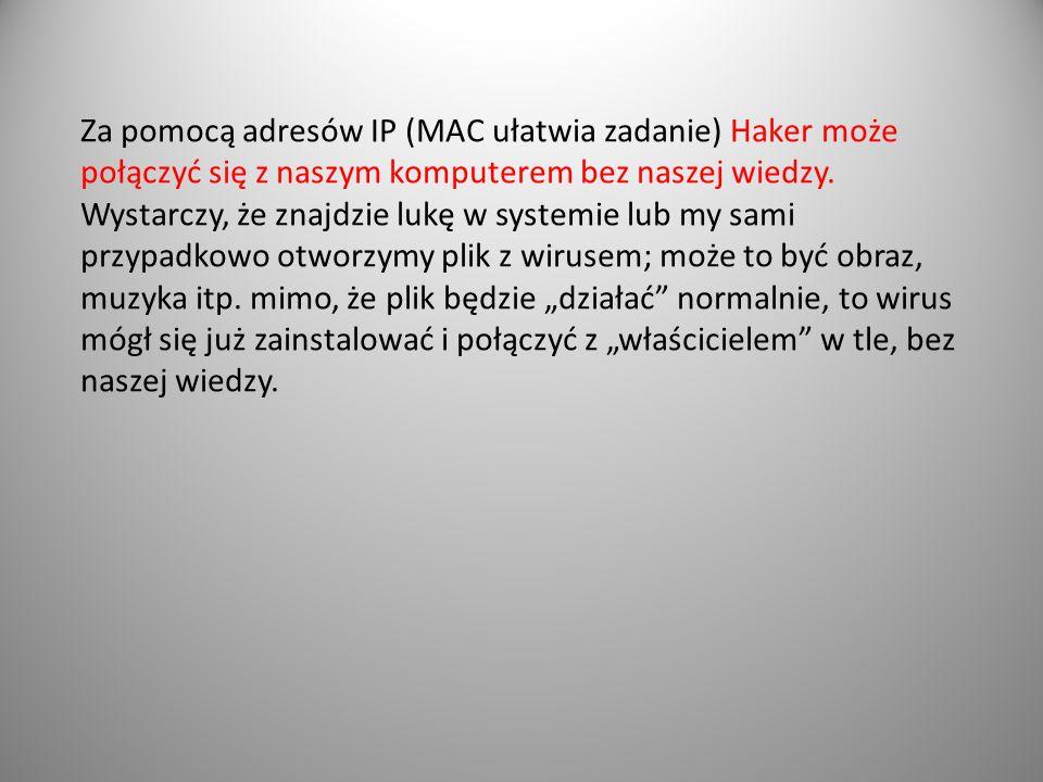 Za pomocą adresów IP (MAC ułatwia zadanie) Haker może połączyć się z naszym komputerem bez naszej wiedzy. Wystarczy, że znajdzie lukę w systemie lub m