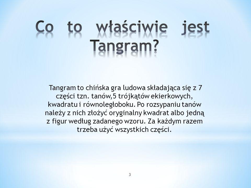 3 Tangram to chińska gra ludowa składająca się z 7 części tzn. tanów,5 trójkątów ekierkowych, kwadratu i równoległoboku. Po rozsypaniu tanów należy z