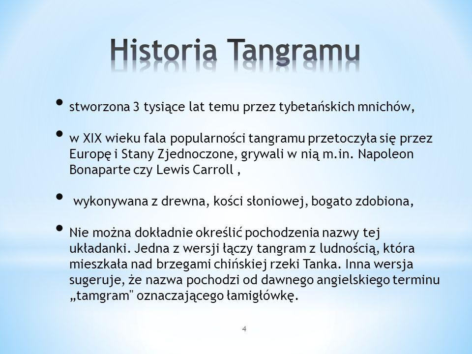 5 Istnieje kilkaset możliwych kombinacji ułożenia tangramu, przedstawiających sylwetki ludzi, zwierząt, przedmiotów codziennego użytku, liter alfabetu i figur geometrycznych.