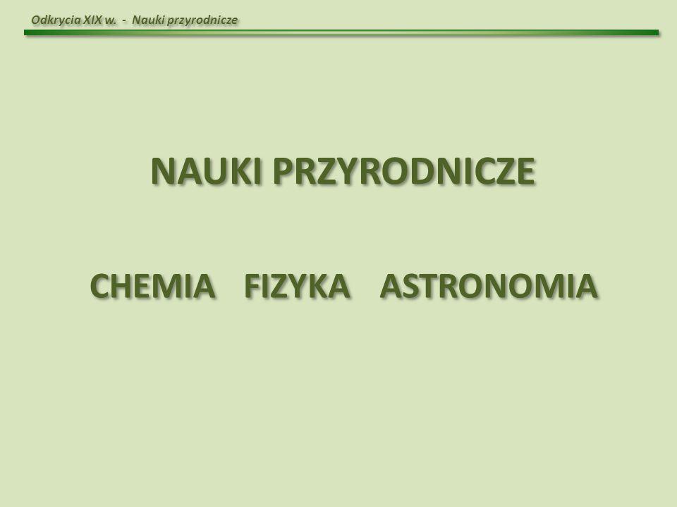 Odkrycia XIX w. - Nauki przyrodnicze NAUKI PRZYRODNICZE FIZYKA CHEMIA ASTRONOMIA