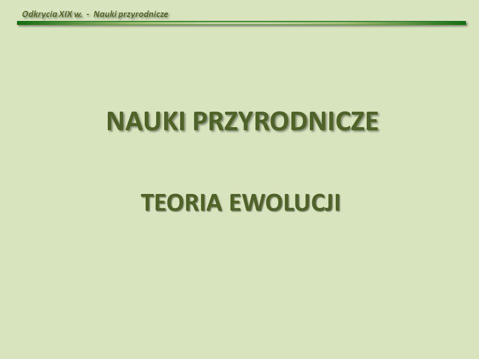 Odkrycia XIX w. - Nauki przyrodnicze NAUKI PRZYRODNICZE TEORIA EWOLUCJI