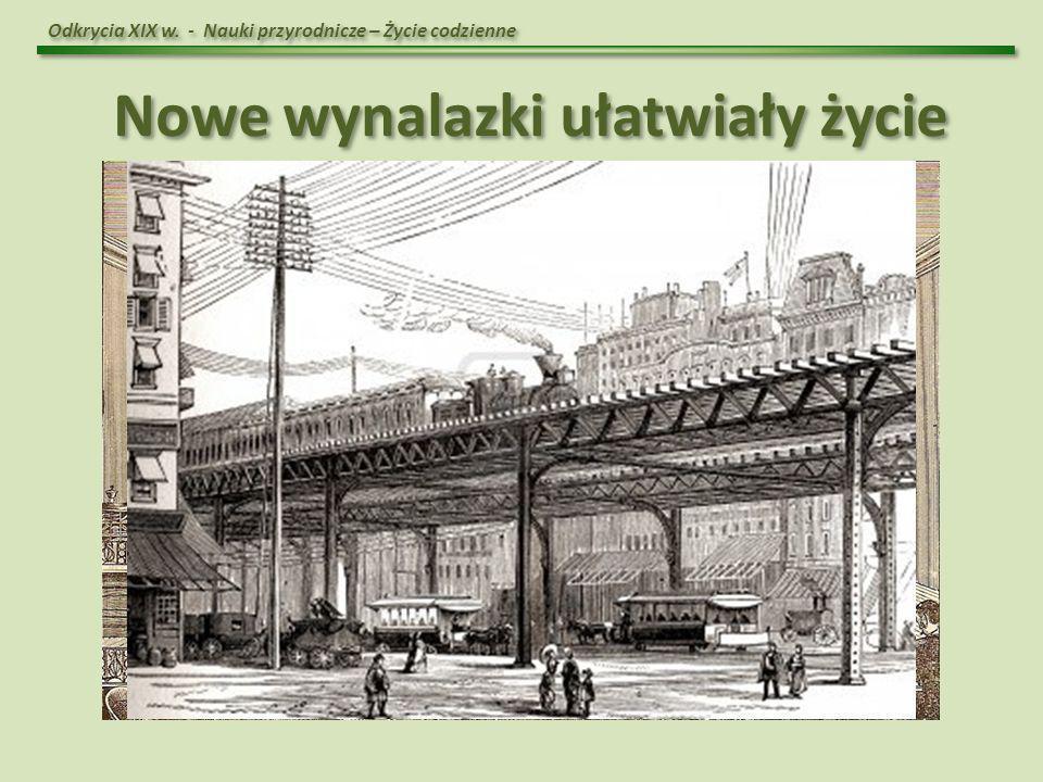 Odkrycia XIX w. - Nauki przyrodnicze – Życie codzienne Nowe wynalazki ułatwiały życie