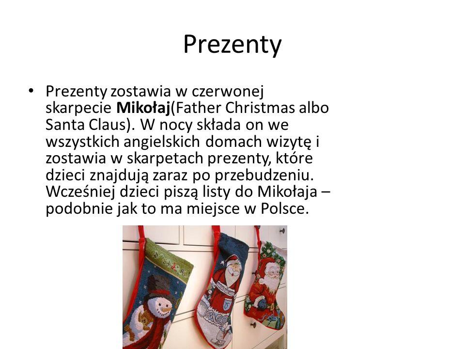 Prezenty Prezenty zostawia w czerwonej skarpecie Mikołaj(Father Christmas albo Santa Claus). W nocy składa on we wszystkich angielskich domach wizytę