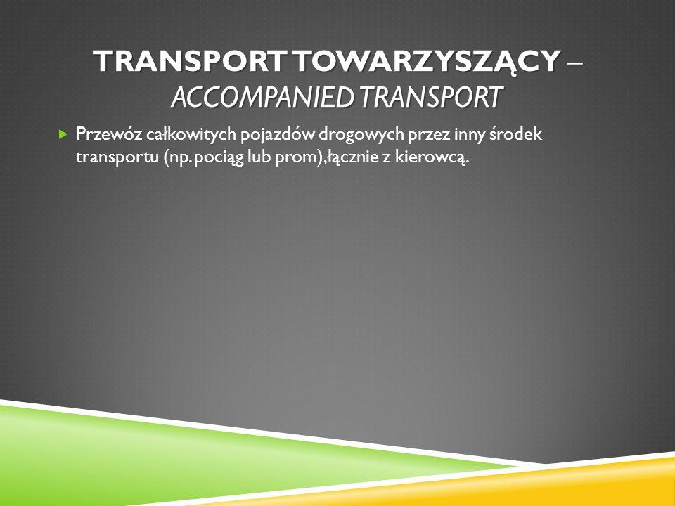TRANSPORT TOWARZYSZĄCY – ACCOMPANIED TRANSPORT Przewóz całkowitych pojazdów drogowych przez inny środek transportu (np. pociąg lub prom),łącznie z kie