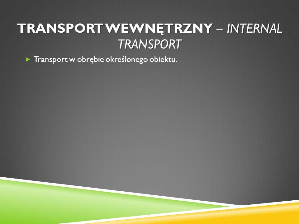 TRANSPORT WEWNĘTRZNY – INTERNAL TRANSPORT Transport w obrębie określonego obiektu.