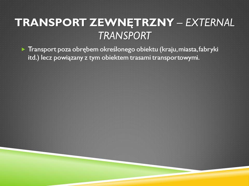 TRANSPORT ZEWNĘTRZNY – EXTERNAL TRANSPORT Transport poza obrębem określonego obiektu (kraju, miasta, fabryki itd.) lecz powiązany z tym obiektem trasa