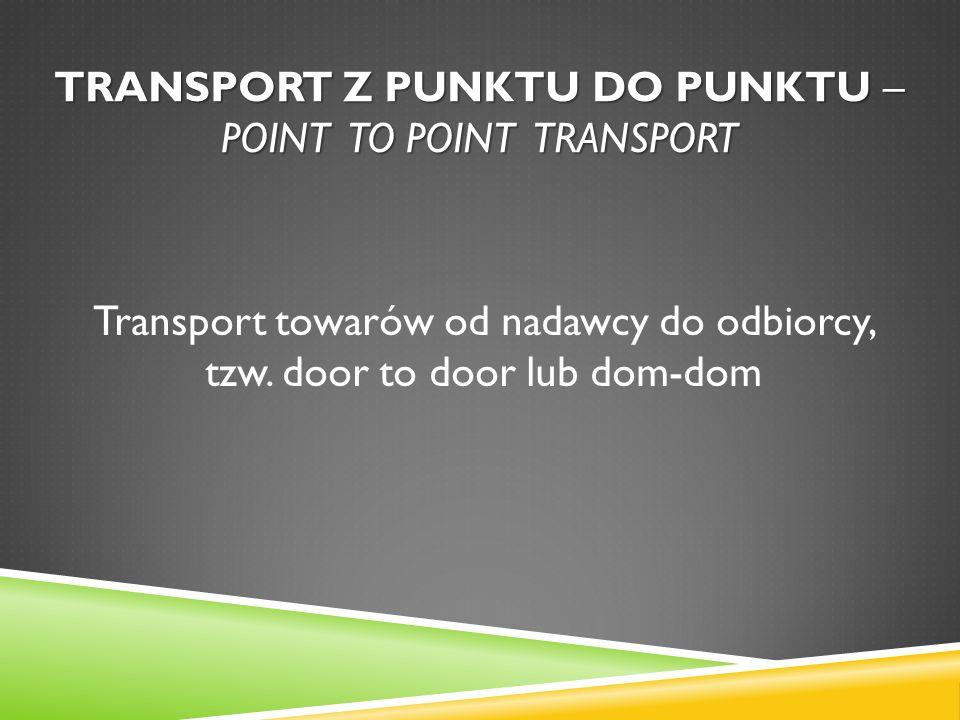 TRANSPORT Z PUNKTU DO PUNKTU – POINT TO POINT TRANSPORT Transport towarów od nadawcy do odbiorcy, tzw. door to door lub dom-dom