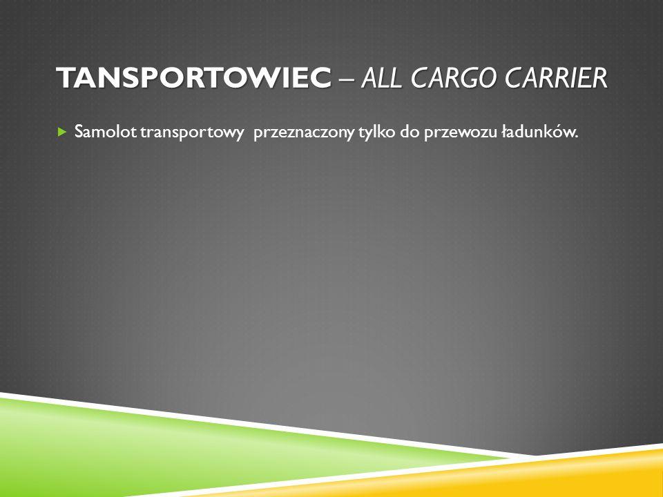 TANSPORTOWIEC – ALL CARGO CARRIER Samolot transportowy przeznaczony tylko do przewozu ładunków.