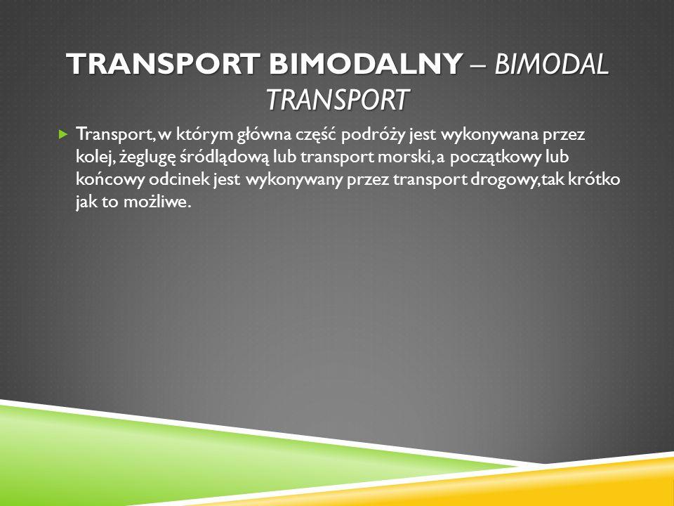TRANSPORT BIMODALNY – BIMODAL TRANSPORT Transport, w którym główna część podróży jest wykonywana przez kolej, żeglugę śródlądową lub transport morski,
