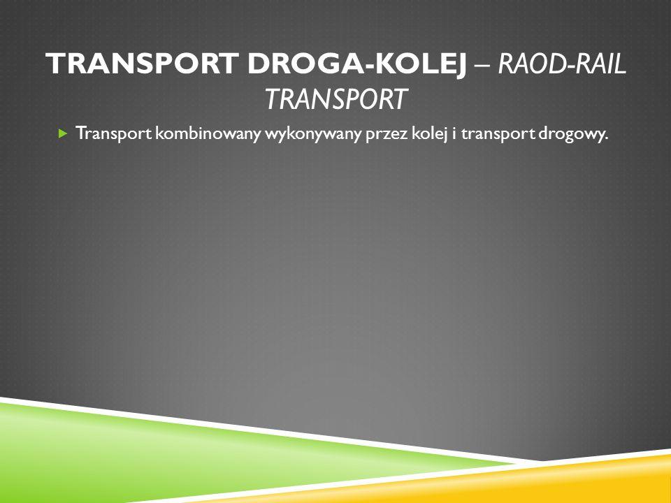 TRANSPORT DROGA-KOLEJ – RAOD-RAIL TRANSPORT Transport kombinowany wykonywany przez kolej i transport drogowy.