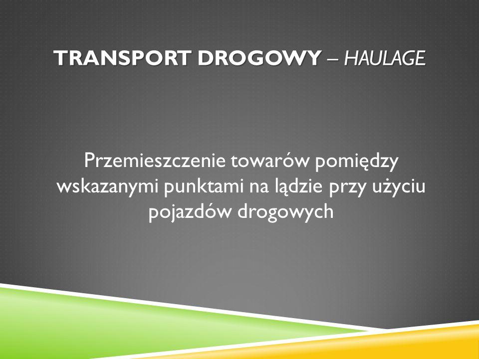 TRANSPORT DROGOWY – HAULAGE Przemieszczenie towarów pomiędzy wskazanymi punktami na lądzie przy użyciu pojazdów drogowych