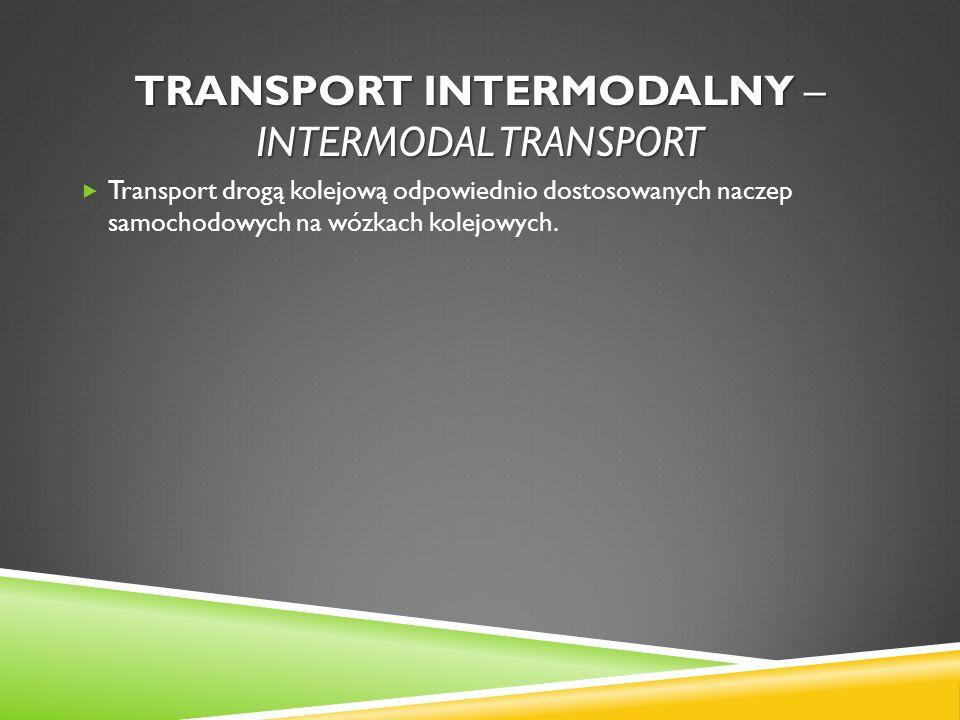 TRANSPORT INTERMODALNY – INTERMODAL TRANSPORT Transport drogą kolejową odpowiednio dostosowanych naczep samochodowych na wózkach kolejowych.