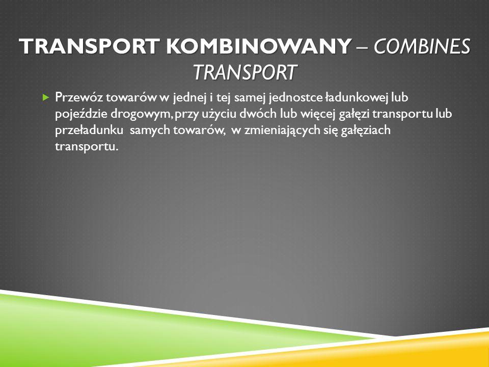 TRANSPORT KOMBINOWANY – COMBINES TRANSPORT Przewóz towarów w jednej i tej samej jednostce ładunkowej lub pojeździe drogowym, przy użyciu dwóch lub wię