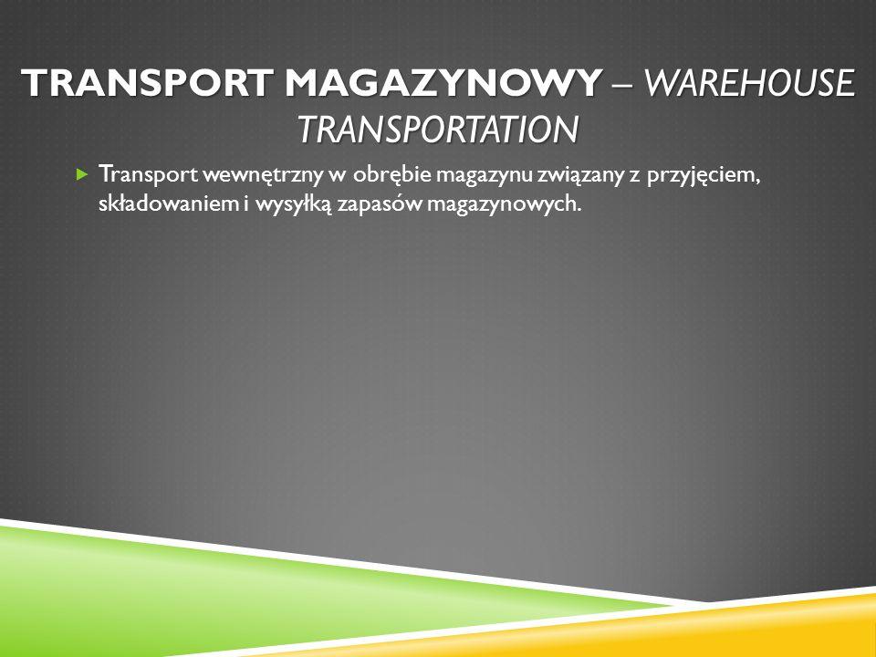 TRANSPORT MAGAZYNOWY – WAREHOUSE TRANSPORTATION Transport wewnętrzny w obrębie magazynu związany z przyjęciem, składowaniem i wysyłką zapasów magazyno
