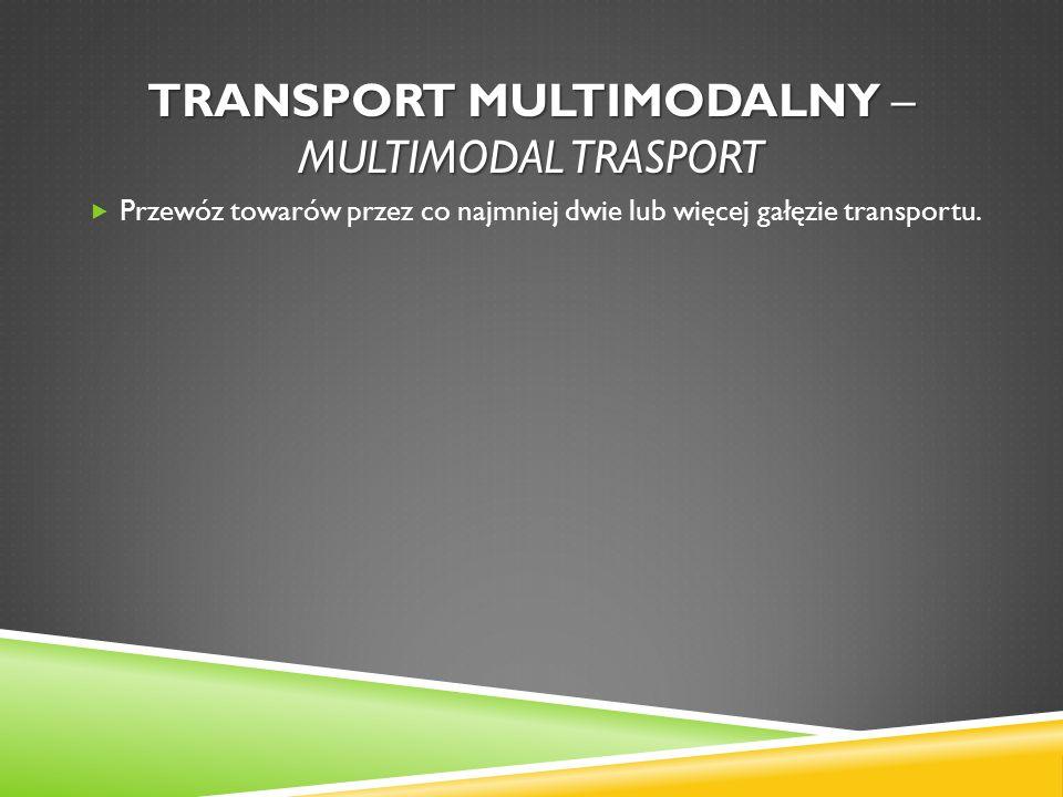 TRANSPORT MULTIMODALNY – MULTIMODAL TRASPORT Przewóz towarów przez co najmniej dwie lub więcej gałęzie transportu.