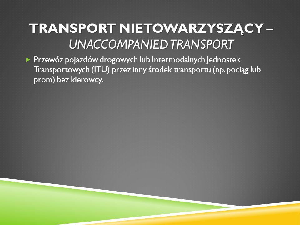 TRANSPORT NIETOWARZYSZĄCY – UNACCOMPANIED TRANSPORT Przewóz pojazdów drogowych lub Intermodalnych Jednostek Transportowych (ITU) przez inny środek tra