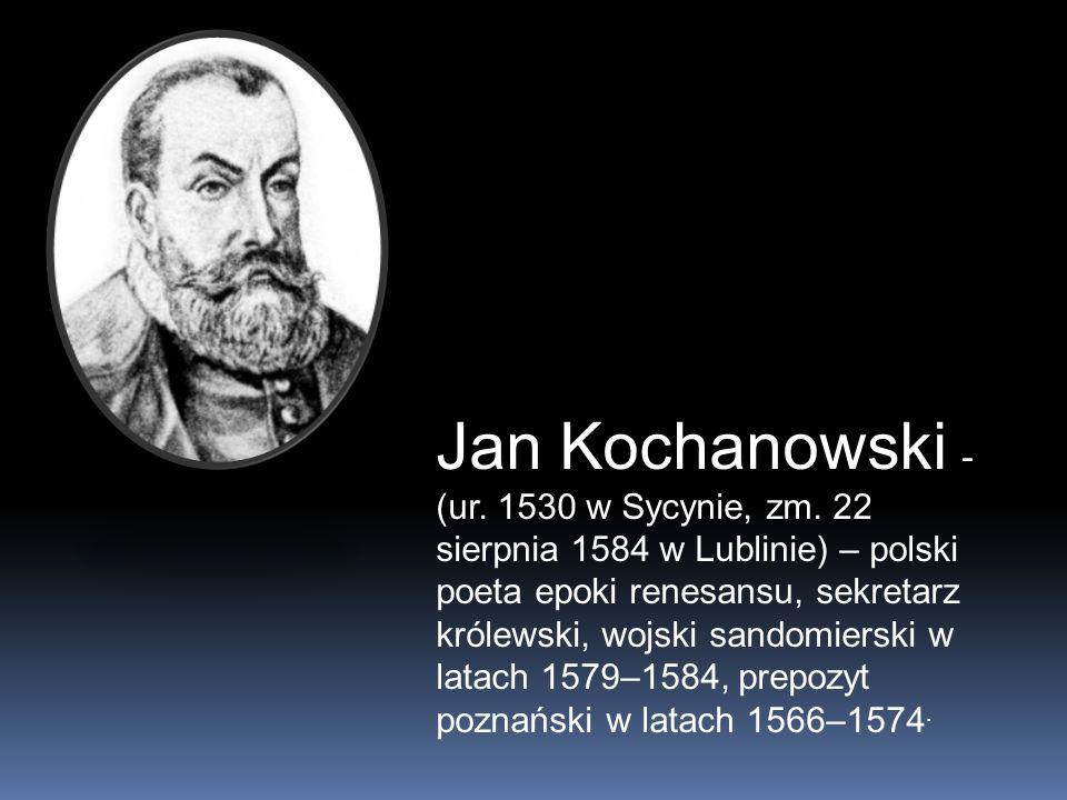 Jan Kochanowski - (ur. 1530 w Sycynie, zm. 22 sierpnia 1584 w Lublinie) – polski poeta epoki renesansu, sekretarz królewski, wojski sandomierski w lat