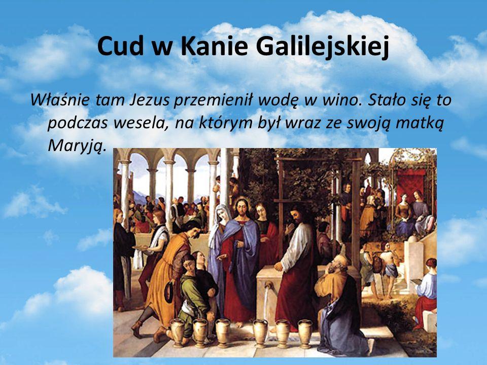 Cud w Kanie Galilejskiej Właśnie tam Jezus przemienił wodę w wino. Stało się to podczas wesela, na którym był wraz ze swoją matką Maryją.