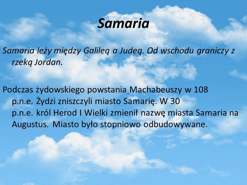 Samaria Samaria leży między Galileą a Judeą. Od wschodu graniczy z rzeką Jordan. Podczas żydowskiego powstania Machabeuszy w 108 p.n.e. Żydzi zniszczy