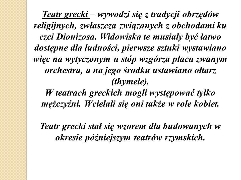 Teatr grecki – wywodzi się z tradycji obrzędów religijnych, zwłaszcza związanych z obchodami ku czci Dionizosa. Widowiska te musiały być łatwo dostępn