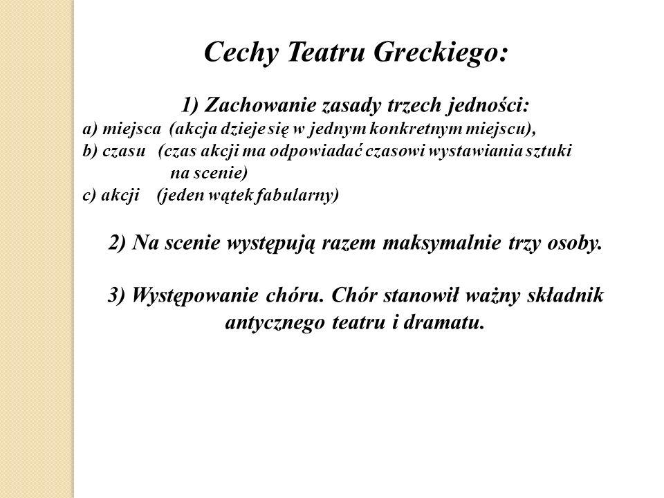 Cechy Teatru Greckiego: 1) Zachowanie zasady trzech jedności: a) miejsca (akcja dzieje się w jednym konkretnym miejscu), b) czasu (czas akcji ma odpow