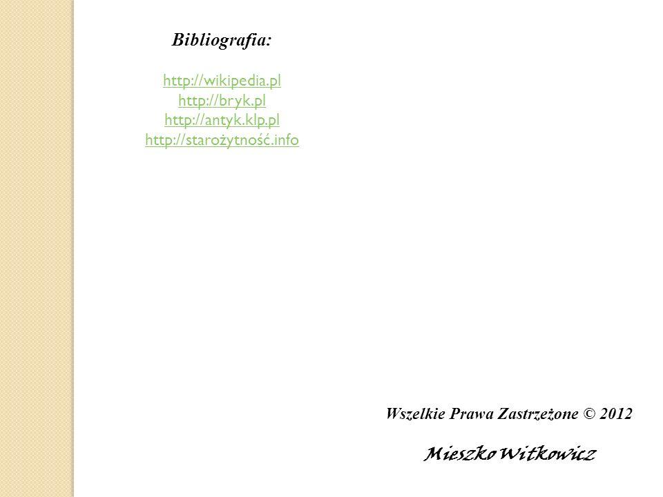 Wszelkie Prawa Zastrzeżone © 2012 Mieszko Witkowicz Bibliografia: http://wikipedia.pl http://bryk.pl http://antyk.klp.pl http://starożytność.info