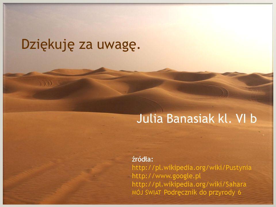 źródła: http://pl.wikipedia.org/wiki/Pustynia http://www.google.pl http://pl.wikipedia.org/wiki/Sahara MÓJ ŚWIAT Podręcznik do przyrody 6 Dziękuję za