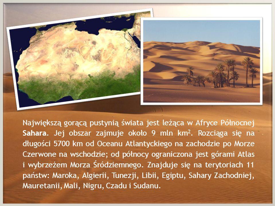 Największą gorącą pustynią świata jest leżąca w Afryce Północnej Sahara. Jej obszar zajmuje około 9 mln km 2. Rozciąga się na długości 5700 km od Ocea