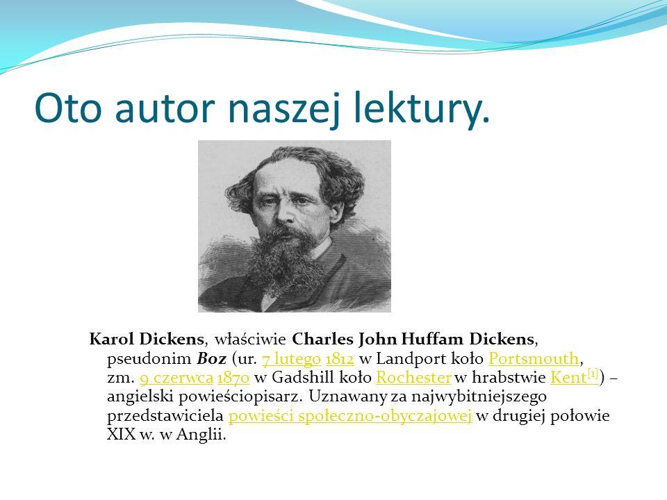 Oto autor naszej lektury. Karol Dickens, właściwie Charles John Huffam Dickens, pseudonim Boz (ur. 7 lutego 1812 w Landport koło Portsmouth, zm. 9 cze