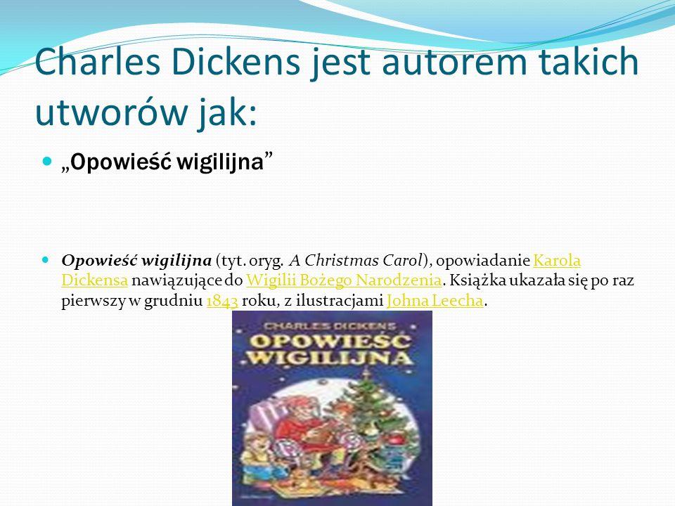 Charles Dickens jest autorem takich utworów jak: Opowieść wigilijna Opowieść wigilijna (tyt. oryg. A Christmas Carol), opowiadanie Karola Dickensa naw
