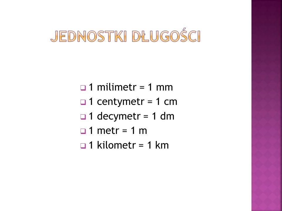 1 milimetr = 1 mm 1 centymetr = 1 cm 1 decymetr = 1 dm 1 metr = 1 m 1 kilometr = 1 km