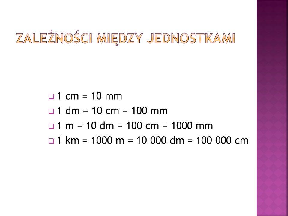 1 cm = 10 mm 1 dm = 10 cm = 100 mm 1 m = 10 dm = 100 cm = 1000 mm 1 km = 1000 m = 10 000 dm = 100 000 cm