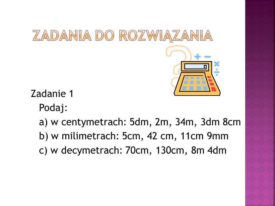 Zadanie 1 Podaj: a) w centymetrach: 5dm, 2m, 34m, 3dm 8cm b) w milimetrach: 5cm, 42 cm, 11cm 9mm c) w decymetrach: 70cm, 130cm, 8m 4dm