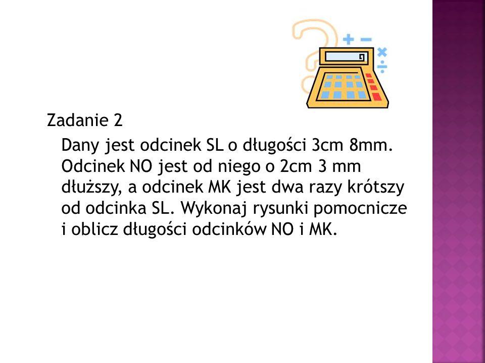 Zadanie 2 Dany jest odcinek SL o długości 3cm 8mm. Odcinek NO jest od niego o 2cm 3 mm dłuższy, a odcinek MK jest dwa razy krótszy od odcinka SL. Wyko