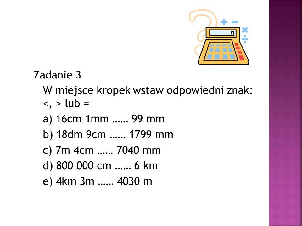 Zadanie 3 W miejsce kropek wstaw odpowiedni znak: lub = a) 16cm 1mm …… 99 mm b) 18dm 9cm …… 1799 mm c) 7m 4cm …… 7040 mm d) 800 000 cm …… 6 km e) 4km
