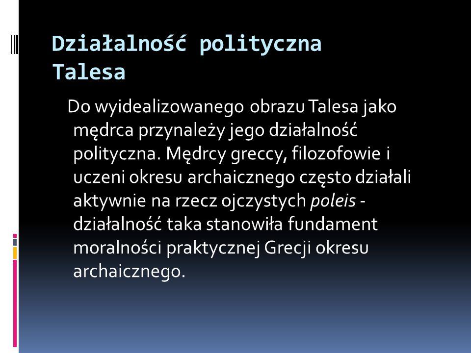 Działalność polityczna Talesa Do wyidealizowanego obrazu Talesa jako mędrca przynależy jego działalność polityczna. Mędrcy greccy, filozofowie i uczen