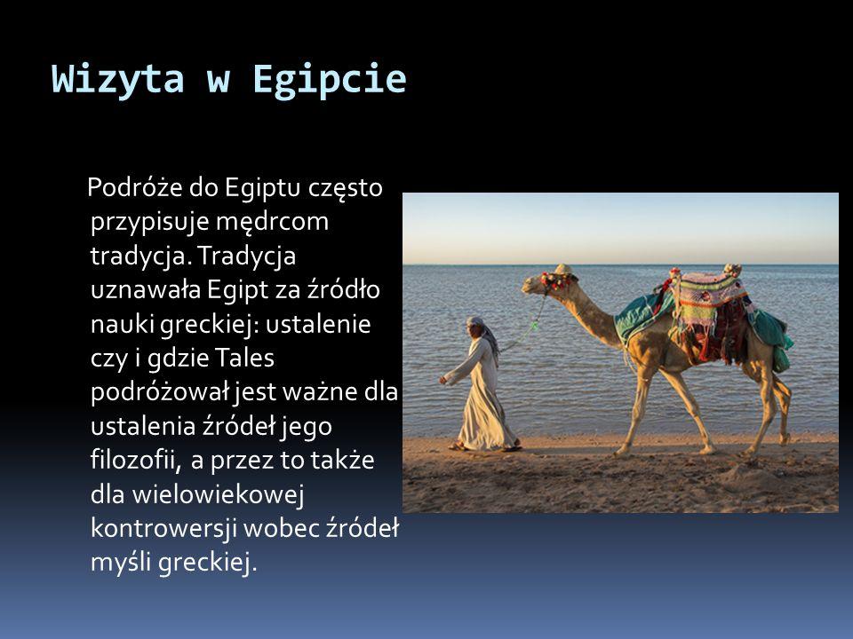Wizyta w Egipcie Podróże do Egiptu często przypisuje mędrcom tradycja. Tradycja uznawała Egipt za źródło nauki greckiej: ustalenie czy i gdzie Tales p