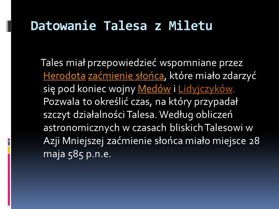 Datowanie Talesa z Miletu Tales miał przepowiedzieć wspomniane przez Herodota zaćmienie słońca, które miało zdarzyć się pod koniec wojny Medów i Lidyj