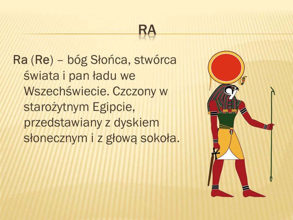 Ra (Re) – bóg Słońca, stwórca świata i pan ładu we Wszechświecie. Czczony w starożytnym Egipcie, przedstawiany z dyskiem słonecznym i z głową sokoła.