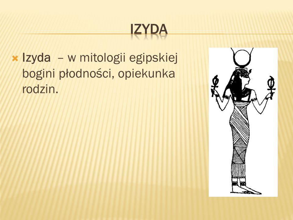 Izyda – w mitologii egipskiej bogini płodności, opiekunka rodzin.