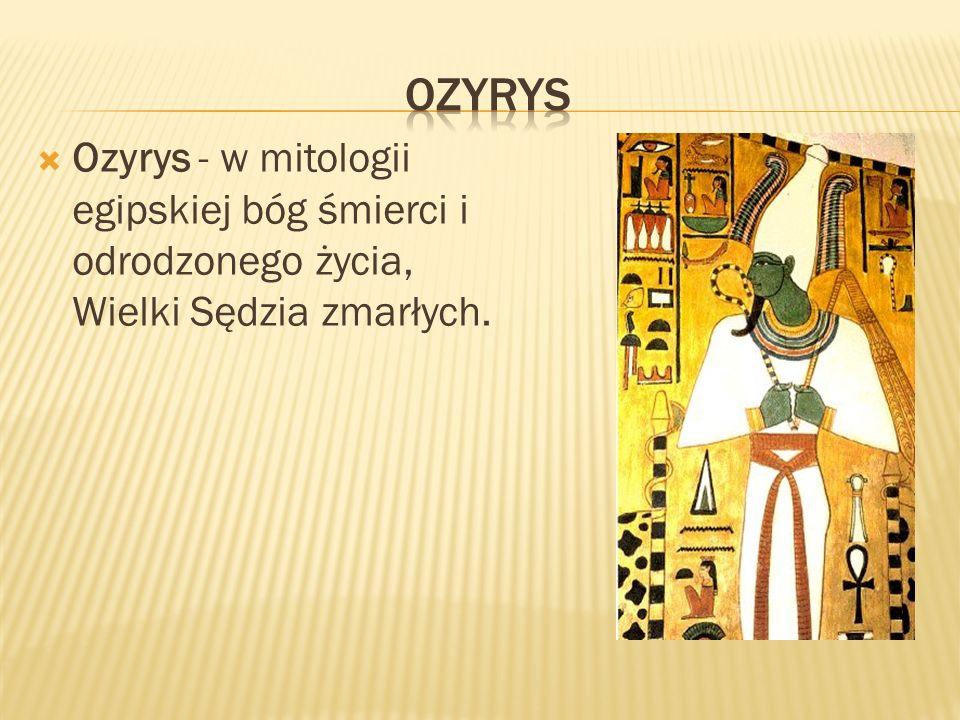 Ozyrys - w mitologii egipskiej bóg śmierci i odrodzonego życia, Wielki Sędzia zmarłych.