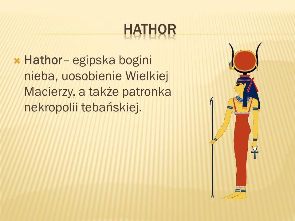Hathor– egipska bogini nieba, uosobienie Wielkiej Macierzy, a także patronka nekropolii tebańskiej.