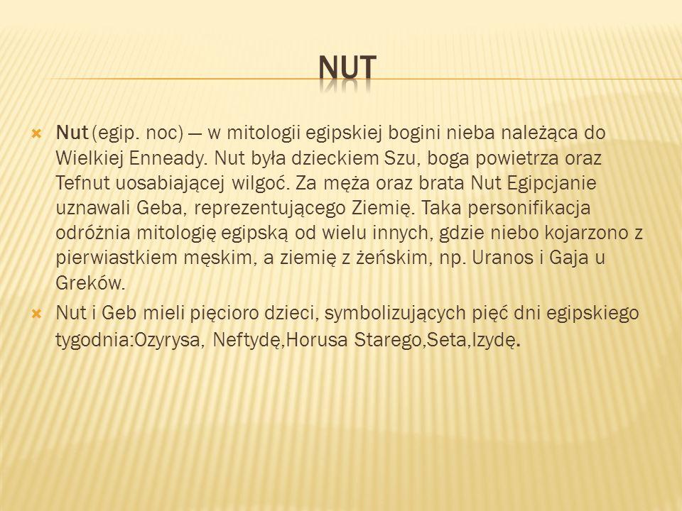 Nut (egip. noc) w mitologii egipskiej bogini nieba należąca do Wielkiej Enneady. Nut była dzieckiem Szu, boga powietrza oraz Tefnut uosabiającej wilgo