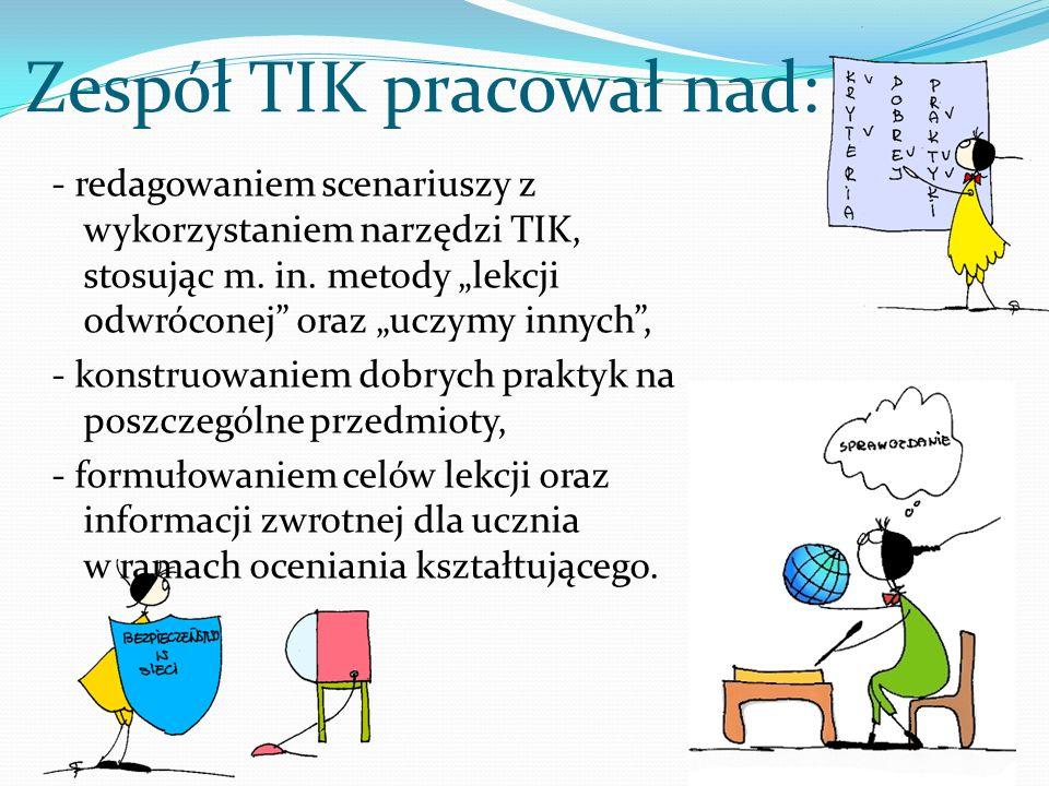 Zespół TIK pracował nad: - redagowaniem scenariuszy z wykorzystaniem narzędzi TIK, stosując m. in. metody lekcji odwróconej oraz uczymy innych, - kons