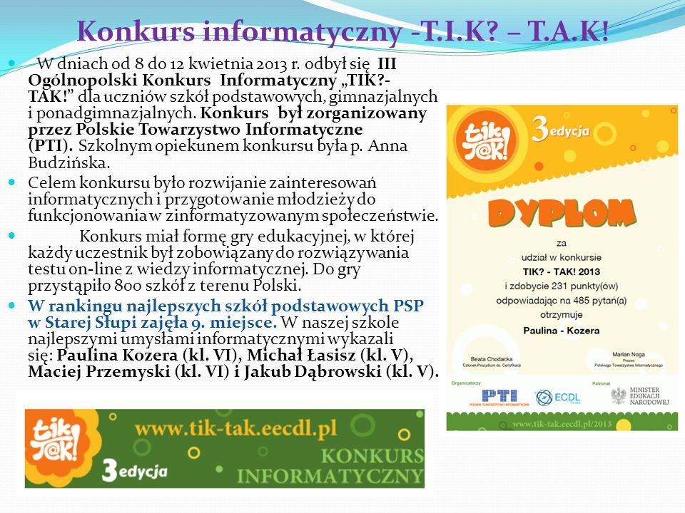 Konkurs informatyczny -T.I.K? – T.A.K! W dniach od 8 do 12 kwietnia 2013 r. odbył się III Ogólnopolski Konkurs Informatyczny TIK?- TAK! dla uczniów sz
